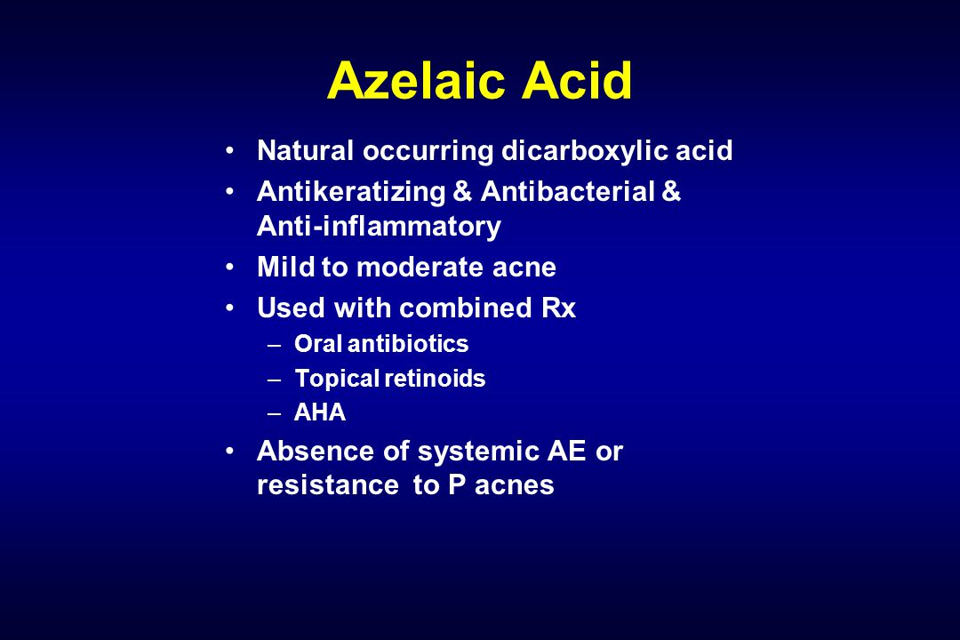 Azelaic Acid Natural occurring dicarboxylic acid Antikeratizing & Antibacterial & Anti-inflammatory Mild to moderate acne Used with combined Rx –Oral antibiotics –Topical retinoids –AHA Absence of systemic AE or resistance to P acnes