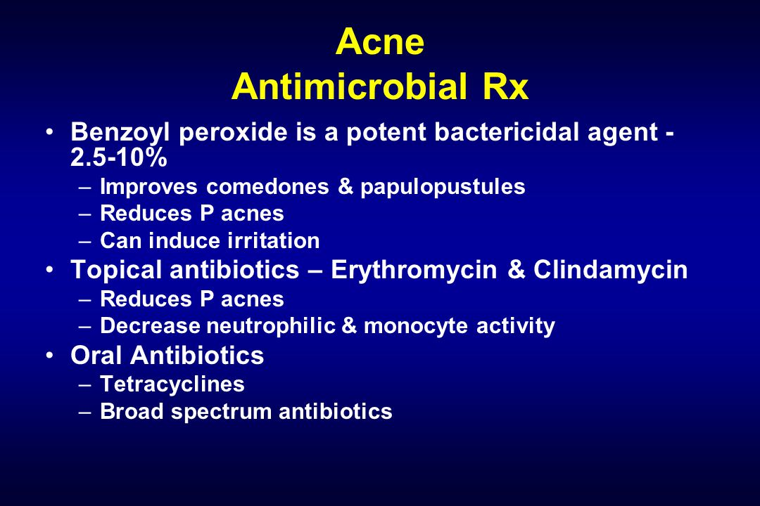 Acne Antimicrobial Rx Benzoyl peroxide is a potent bactericidal agent - 2.5-10% –Improves comedones & papulopustules –Reduces P acnes –Can induce irritation Topical antibiotics – Erythromycin & Clindamycin –Reduces P acnes –Decrease neutrophilic & monocyte activity Oral Antibiotics –Tetracyclines –Broad spectrum antibiotics