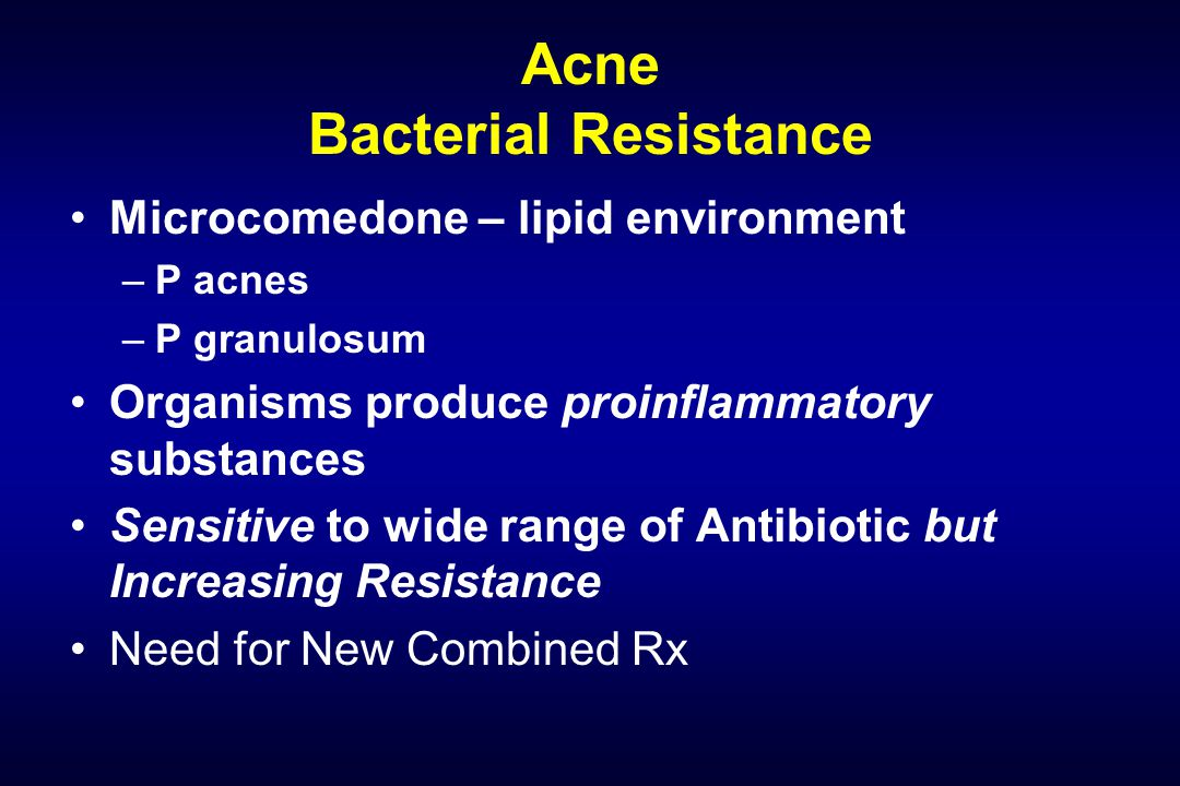 Acne Bacterial Resistance Microcomedone – lipid environment –P acnes –P granulosum Organisms produce proinflammatory substances Sensitive to wide range of Antibiotic but Increasing Resistance Need for New Combined Rx