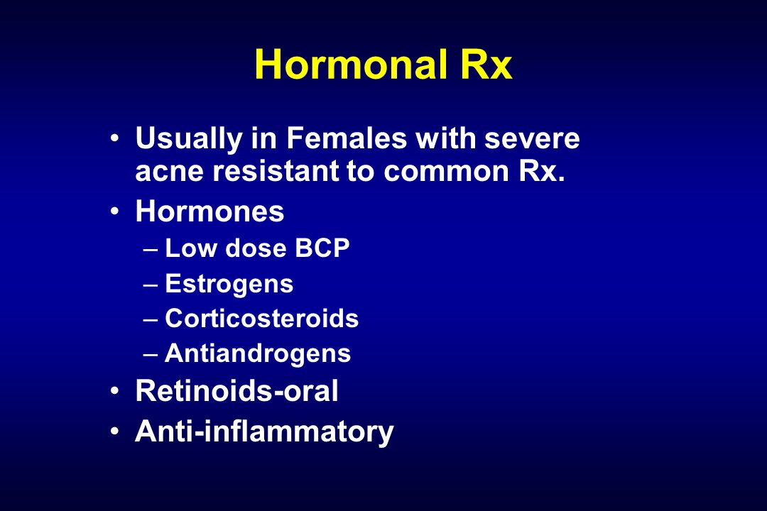 Hormonal Rx Usually in Females with severe acne resistant to common Rx. Hormones –Low dose BCP –Estrogens –Corticosteroids –Antiandrogens Retinoids-or
