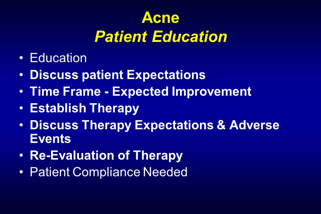 Acne Patient Education Education Discuss patient Expectations Time Frame - Expected Improvement Establish Therapy Discuss Therapy Expectations & Adverse Events Re-Evaluation of Therapy Patient Compliance Needed