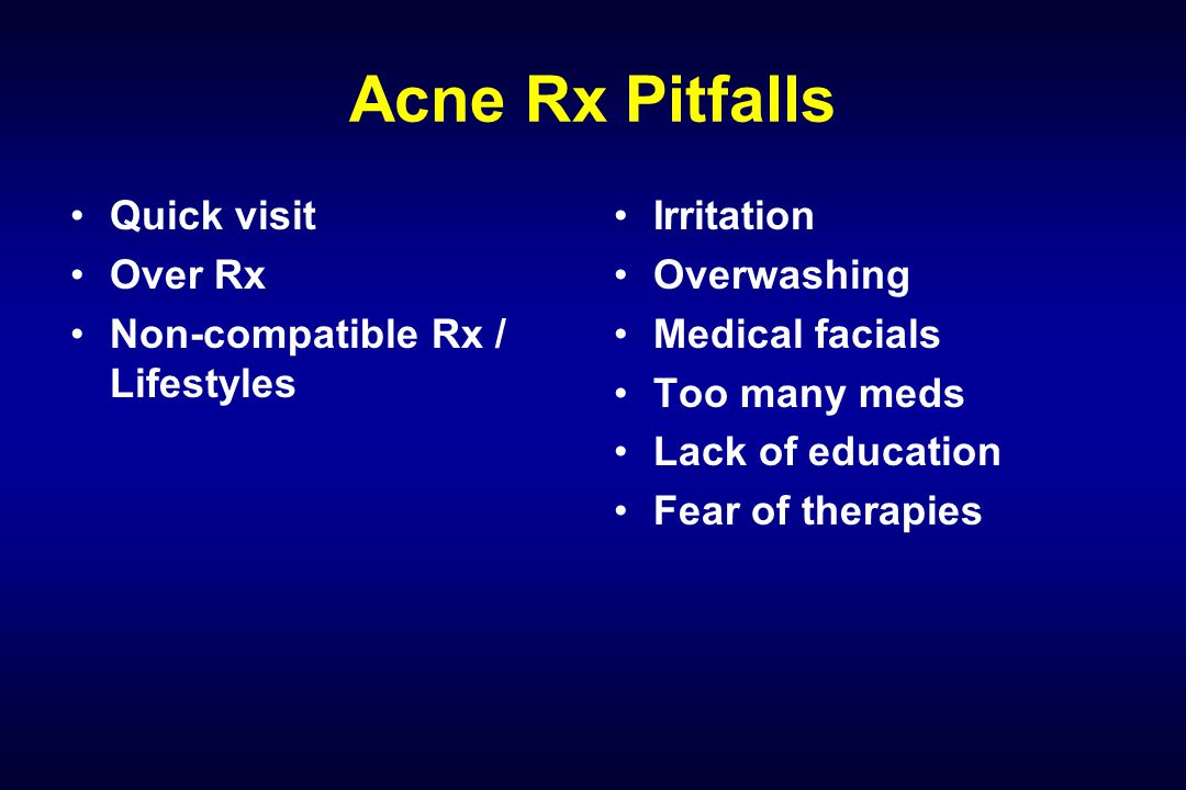 Acne Rx Pitfalls Quick visit Over Rx Non-compatible Rx / Lifestyles Irritation Overwashing Medical facials Too many meds Lack of education Fear of the