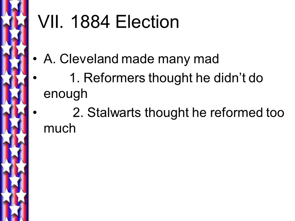 VII. 1884 Election A. Cleveland made many mad 1.