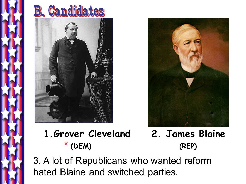 B. Candidates 1.Grover Cleveland 2. James Blaine * (DEM) (REP) 3. A lot of Republicans who wanted reform hated Blaine and switched parties.