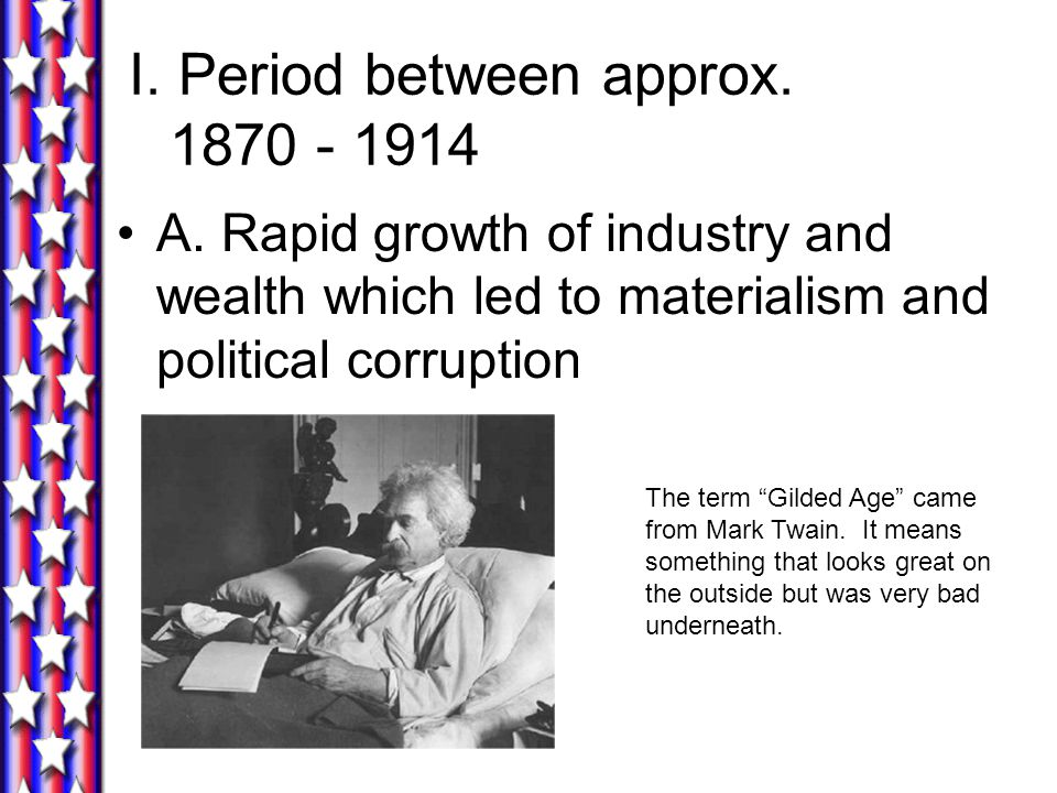 "I. Period between approx. 1870 - 1914 A. Rapid growth of industry and wealth which led to materialism and political corruption The term ""Gilded Age"" c"