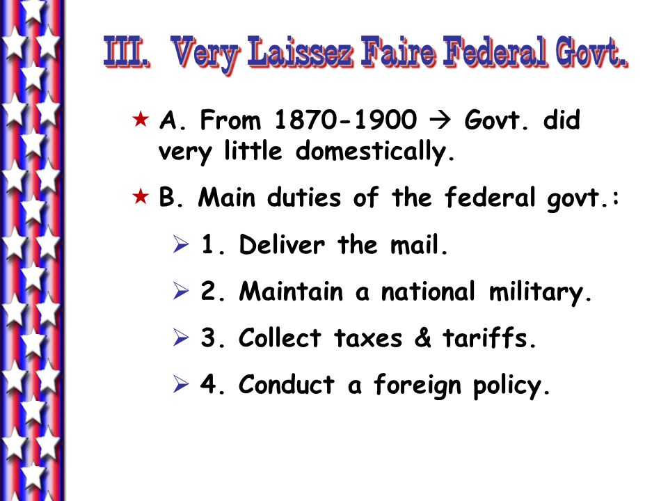 III. Very Laissez Faire Federal Govt.  A. From 1870-1900  Govt.