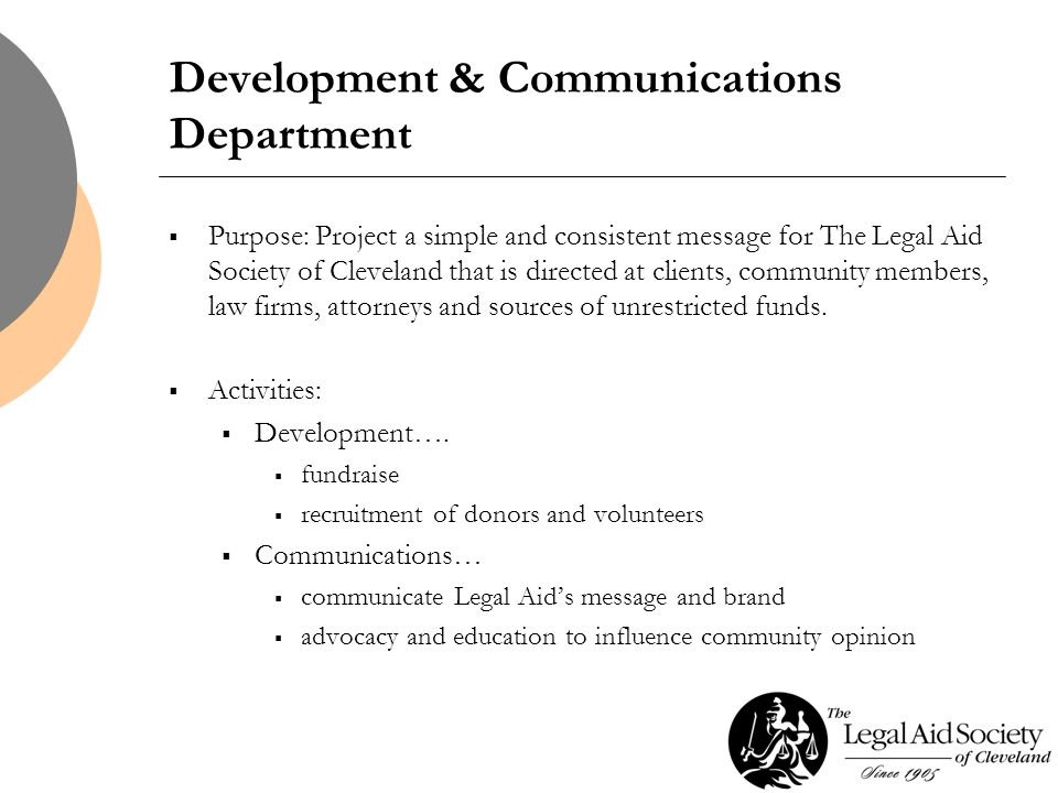 Development & Communications Department  Purpose: Project a simple and consistent message for The Legal Aid Society of Cleveland that is directed at clients, community members, law firms, attorneys and sources of unrestricted funds.