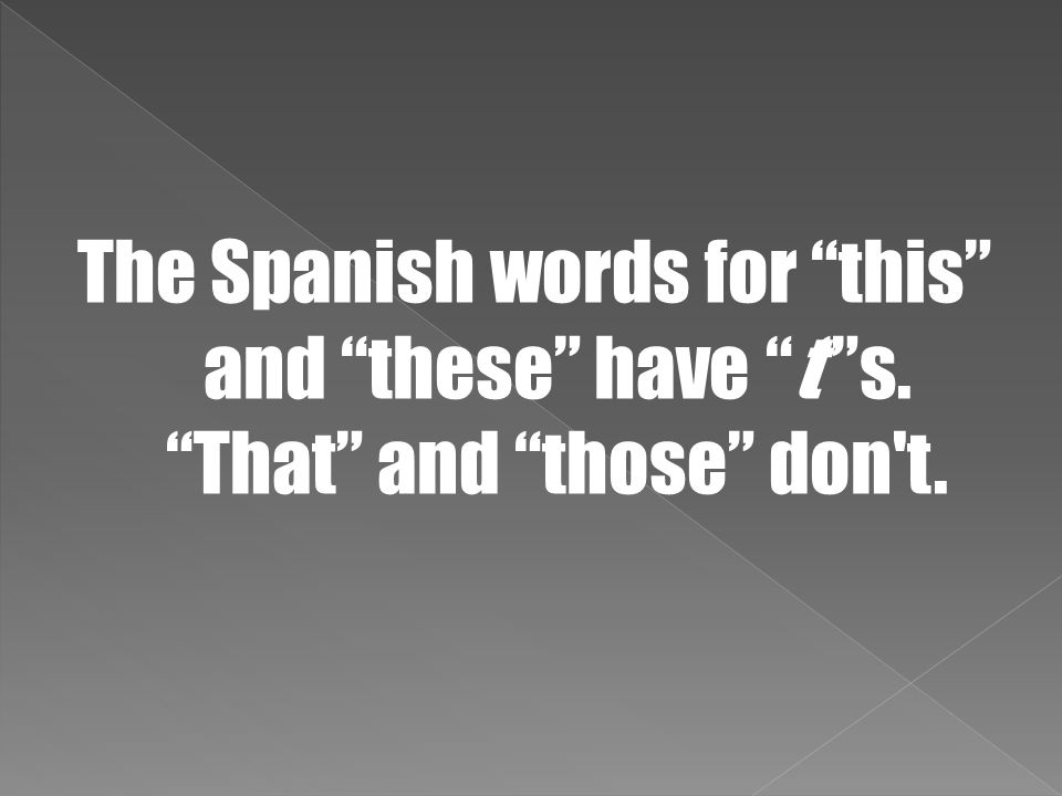 """The Spanish words for """"this"""" and """"these"""" have """"t'""""s. """"That"""" and """"those"""" don't."""