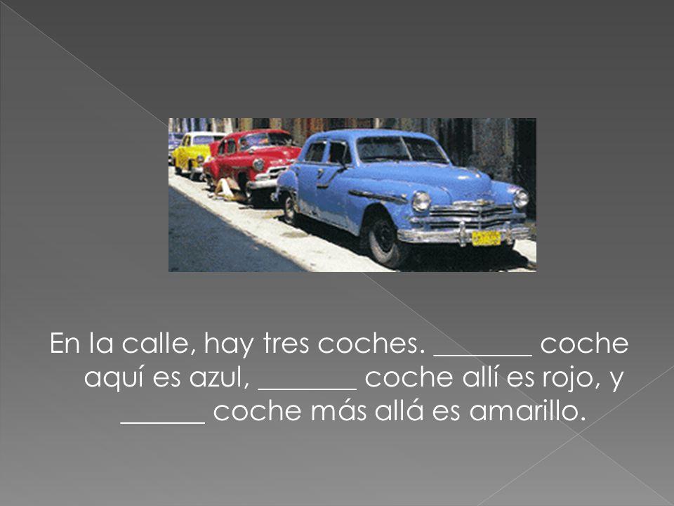 En la calle, hay tres coches. _______ coche aquí es azul, _______ coche allí es rojo, y ______ coche más allá es amarillo.