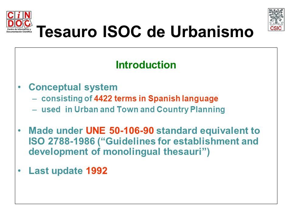 Introduction Conceptual system –consisting of 4422 terms in Spanish language –used in Urban and Town and Country Planning Made under UNE 50-106-90 standard equivalent to ISO 2788-1986 ( Guidelines for establishment and development of monolingual thesauri ) Last update 1992 Tesauro ISOC de Urbanismo
