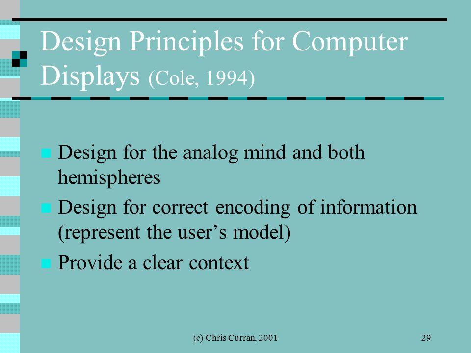 (c) Chris Curran, 200129 Design Principles for Computer Displays (Cole, 1994) Design for the analog mind and both hemispheres Design for correct encod