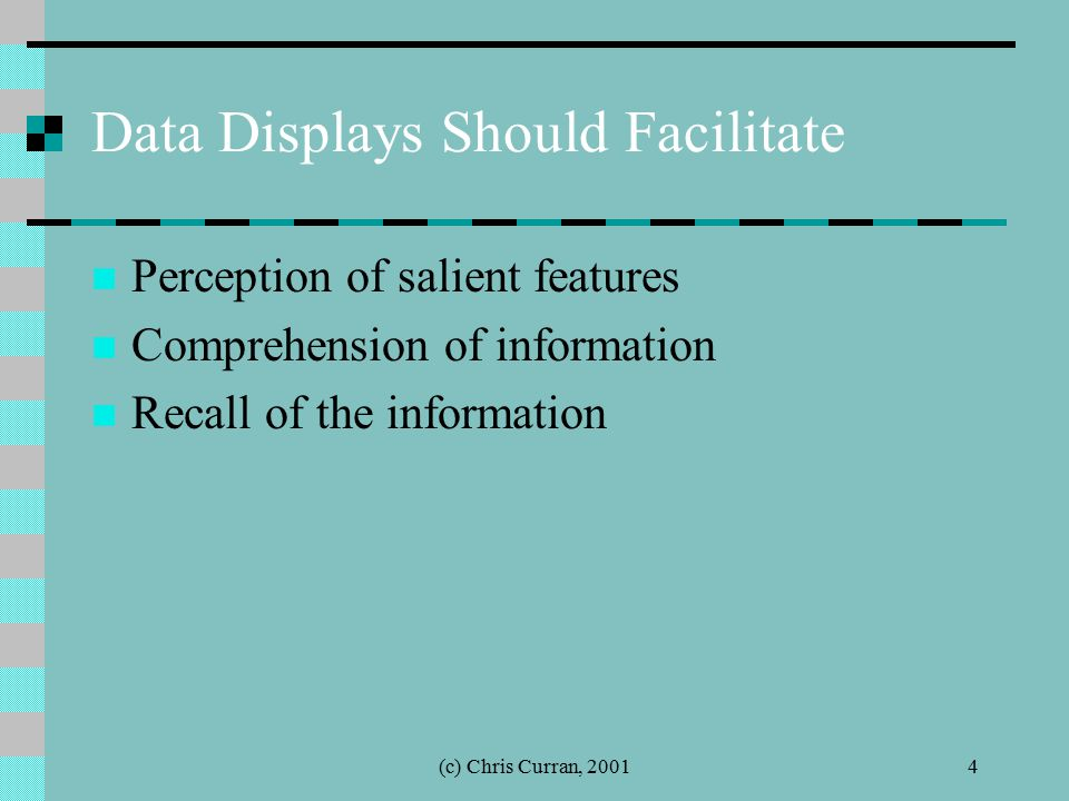 (c) Chris Curran, 20014 Data Displays Should Facilitate Perception of salient features Comprehension of information Recall of the information