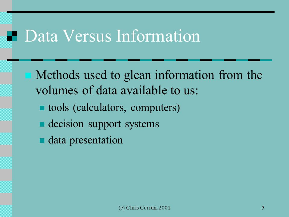 (c) Chris Curran, 20015 Data Versus Information Methods used to glean information from the volumes of data available to us: tools (calculators, comput