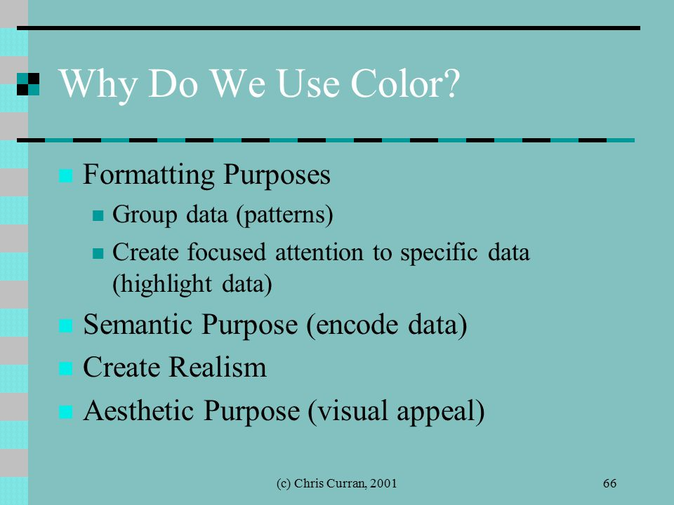 (c) Chris Curran, 200166 Why Do We Use Color? Formatting Purposes Group data (patterns) Create focused attention to specific data (highlight data) Sem