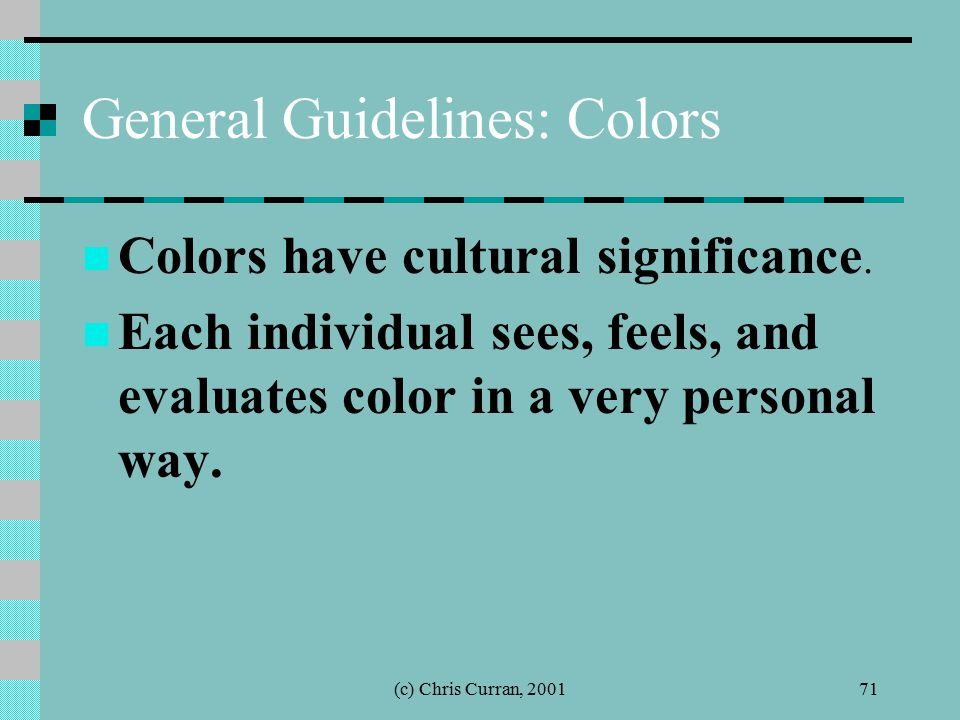 (c) Chris Curran, 200171 General Guidelines: Colors Colors have cultural significance. Each individual sees, feels, and evaluates color in a very pers