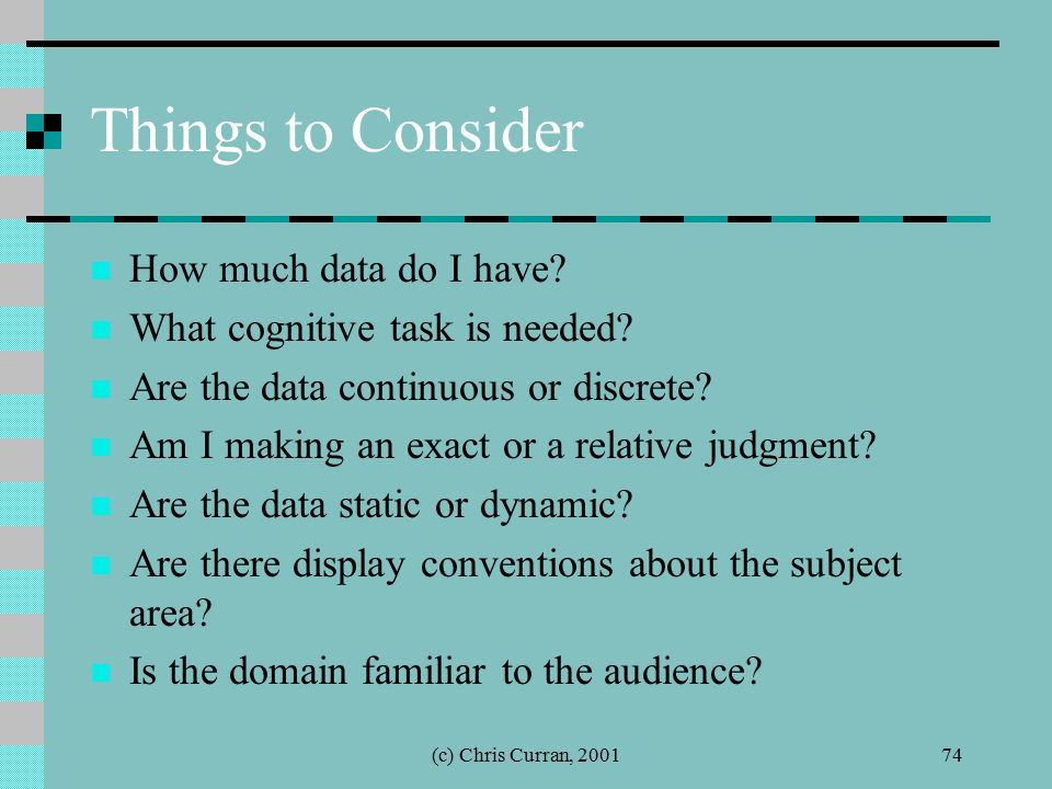 (c) Chris Curran, 200174 Things to Consider How much data do I have? What cognitive task is needed? Are the data continuous or discrete? Am I making a
