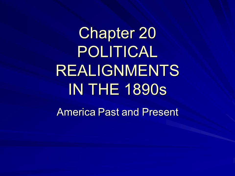 Chapter 20 POLITICAL REALIGNMENTS IN THE 1890s America Past and Present