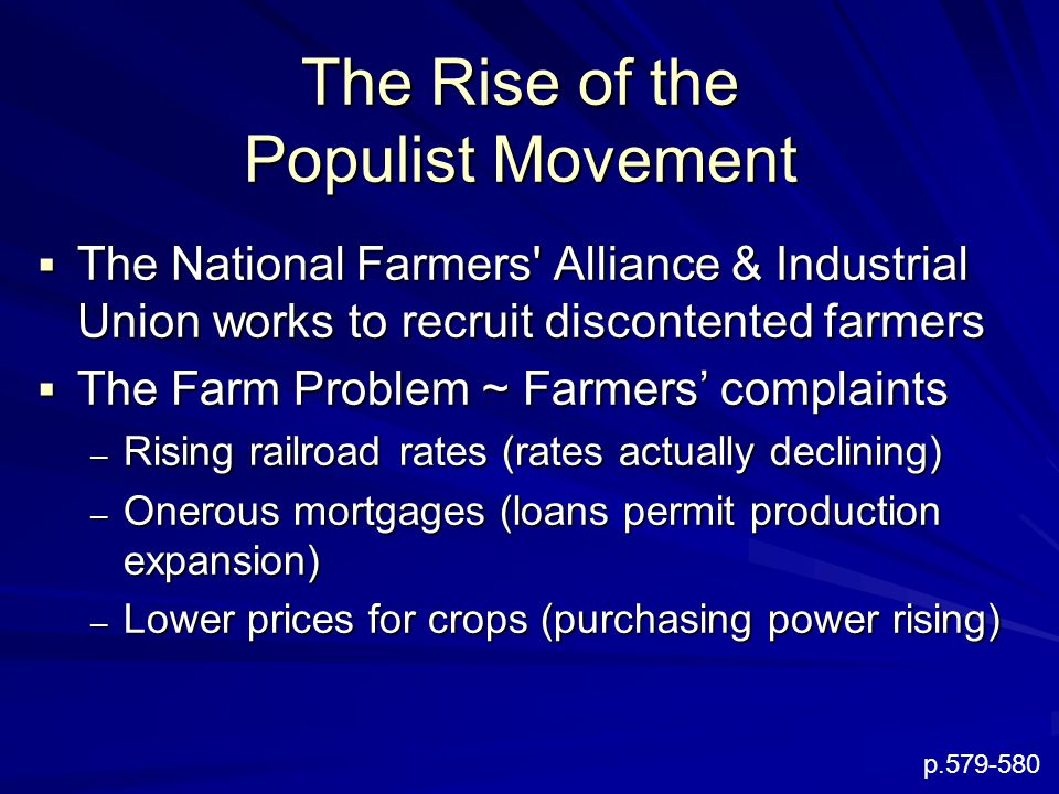 The Rise of the Populist Movement  The National Farmers Alliance & Industrial Union works to recruit discontented farmers  The Farm Problem ~ Farmers' complaints – Rising railroad rates (rates actually declining) – Onerous mortgages (loans permit production expansion) – Lower prices for crops (purchasing power rising) p.579-580