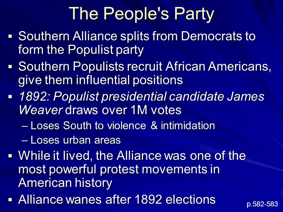 The People s Party  Southern Alliance splits from Democrats to form the Populist party  Southern Populists recruit African Americans, give them influential positions  1892: Populist presidential candidate James Weaver draws over 1M votes –Loses South to violence & intimidation –Loses urban areas  While it lived, the Alliance was one of the most powerful protest movements in American history  Alliance wanes after 1892 elections p.582-583