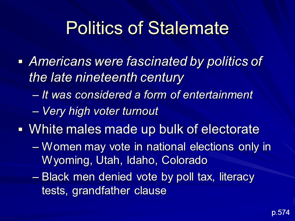 Politics of Stalemate  Americans were fascinated by politics of the late nineteenth century –It was considered a form of entertainment –Very high voter turnout  White males made up bulk of electorate –Women may vote in national elections only in Wyoming, Utah, Idaho, Colorado –Black men denied vote by poll tax, literacy tests, grandfather clause p.574