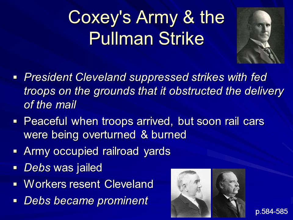 Coxey s Army & the Pullman Strike  President Cleveland suppressed strikes with fed troops on the grounds that it obstructed the delivery of the mail  Peaceful when troops arrived, but soon rail cars were being overturned & burned  Army occupied railroad yards  Debs was jailed  Workers resent Cleveland  Debs became prominent p.584-585