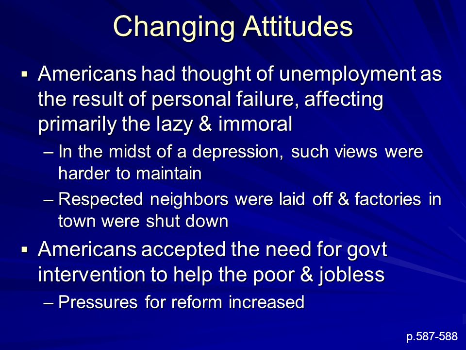 Changing Attitudes  Americans had thought of unemployment as the result of personal failure, affecting primarily the lazy & immoral –In the midst of
