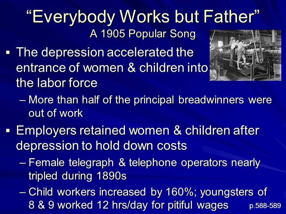 Everybody Works but Father A 1905 Popular Song  The depression accelerated the entrance of women & children into the labor force –More than half of the principal breadwinners were out of work  Employers retained women & children after depression to hold down costs –Female telegraph & telephone operators nearly tripled during 1890s –Child workers increased by 160%; youngsters of 8 & 9 worked 12 hrs/day for pitiful wages p.588-589