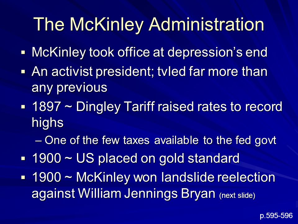 The McKinley Administration  McKinley took office at depression's end  An activist president; tvled far more than any previous  1897 ~ Dingley Tariff raised rates to record highs –One of the few taxes available to the fed govt  1900 ~ US placed on gold standard  1900 ~ McKinley won landslide reelection against William Jennings Bryan (next slide) p.595-596