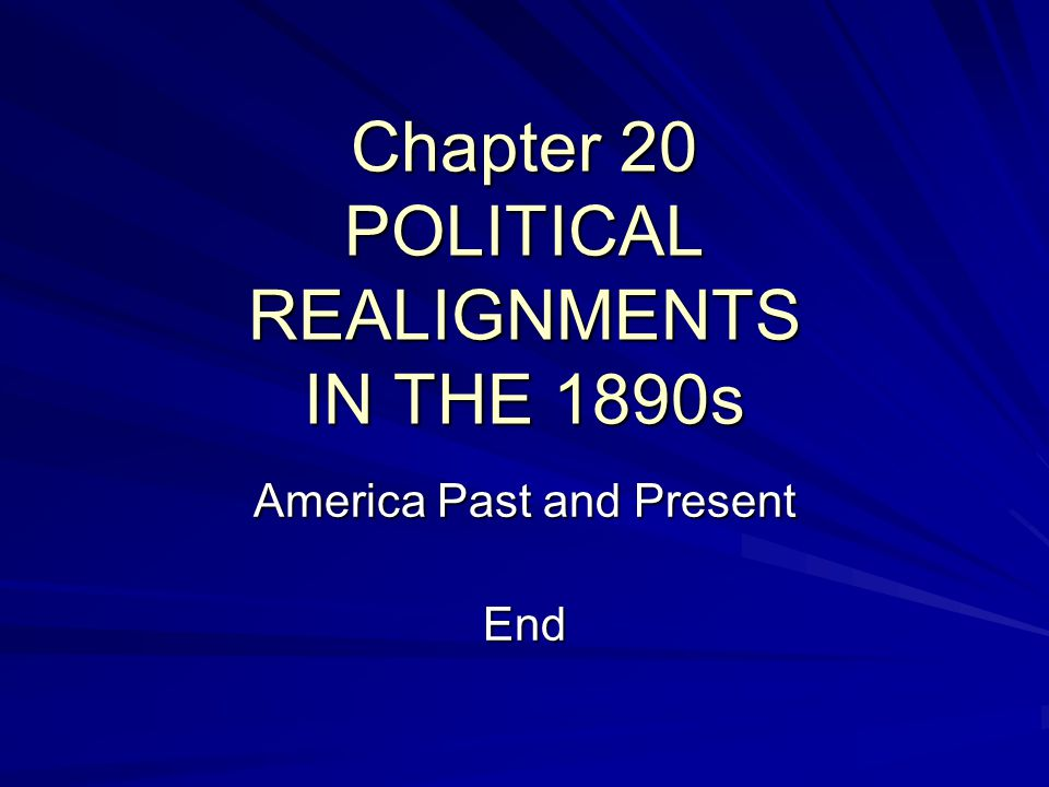 Chapter 20 POLITICAL REALIGNMENTS IN THE 1890s America Past and Present End