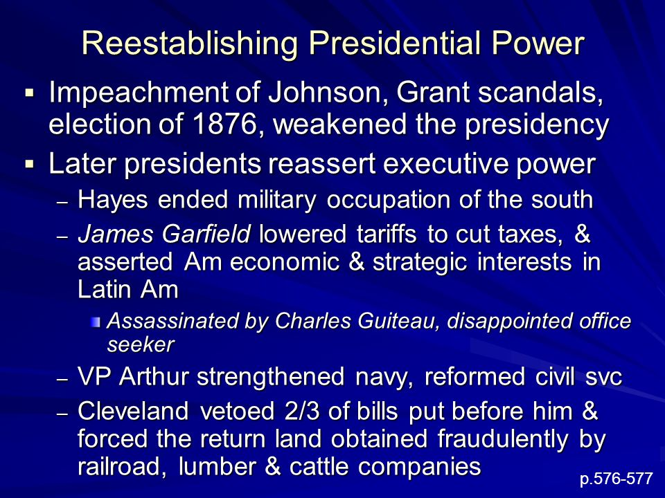 Reestablishing Presidential Power  Impeachment of Johnson, Grant scandals, election of 1876, weakened the presidency  Later presidents reassert executive power – Hayes ended military occupation of the south – James Garfield lowered tariffs to cut taxes, & asserted Am economic & strategic interests in Latin Am Assassinated by Charles Guiteau, disappointed office seeker – VP Arthur strengthened navy, reformed civil svc – Cleveland vetoed 2/3 of bills put before him & forced the return land obtained fraudulently by railroad, lumber & cattle companies p.576-577