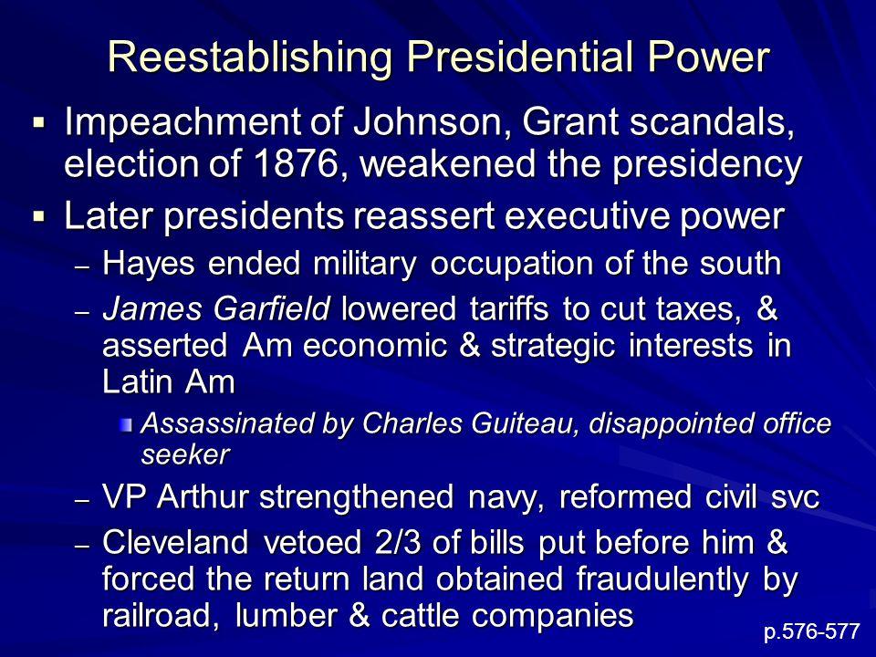 Reestablishing Presidential Power  Impeachment of Johnson, Grant scandals, election of 1876, weakened the presidency  Later presidents reassert exec