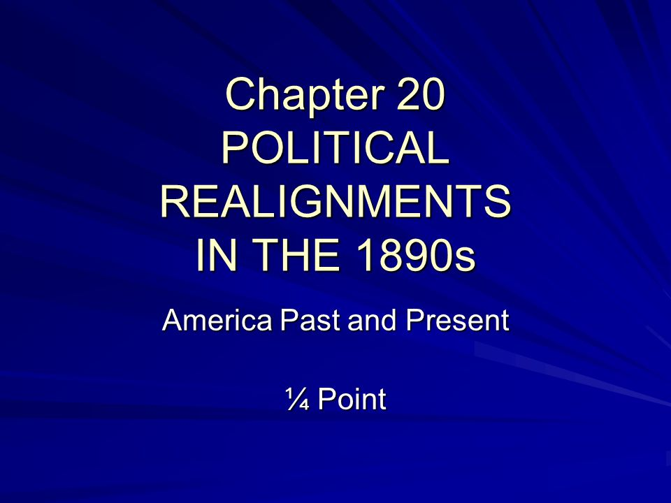 Chapter 20 POLITICAL REALIGNMENTS IN THE 1890s America Past and Present ¼ Point
