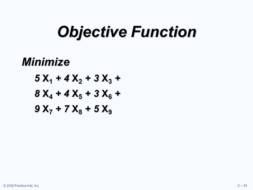 © 2006 Prentice Hall, Inc.C – 11 Objective Function Minimize 5 X 1 + 4 X 2 + 3 X 3 + 8 X 4 + 4 X 5 + 3 X 6 + 9 X 7 + 7 X 8 + 5 X 9
