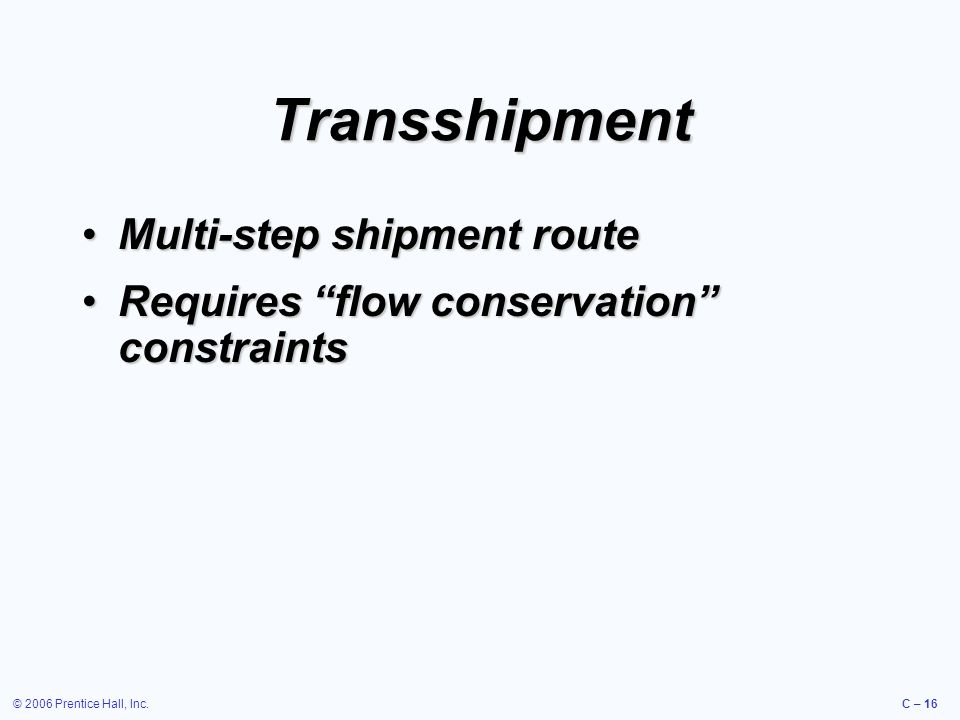 © 2006 Prentice Hall, Inc.C – 16 Transshipment Multi-step shipment routeMulti-step shipment route Requires flow conservation constraintsRequires flow conservation constraints