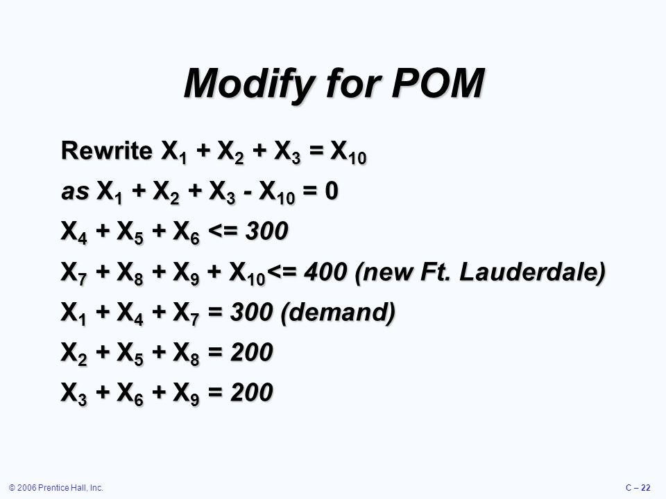 © 2006 Prentice Hall, Inc.C – 22 Modify for POM Rewrite X 1 + X 2 + X 3 = X 10 as X 1 + X 2 + X 3 - X 10 = 0 X 4 + X 5 + X 6 <= 300 X 7 + X 8 + X 9 + X 10 <= 400 (new Ft.