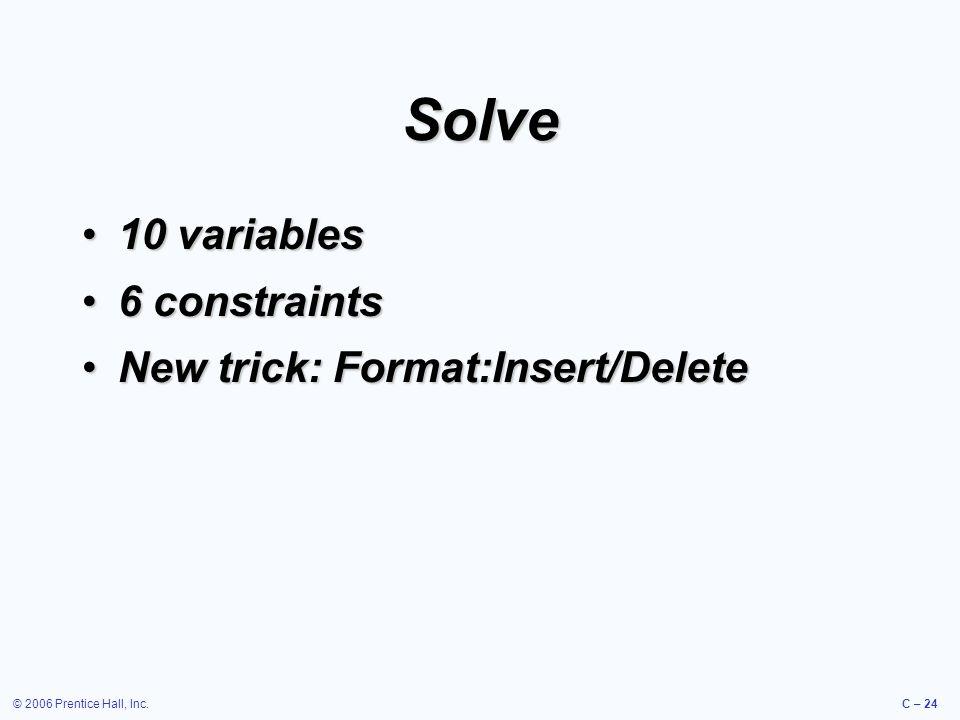 © 2006 Prentice Hall, Inc.C – 24 Solve 10 variables10 variables 6 constraints6 constraints New trick: Format:Insert/DeleteNew trick: Format:Insert/Delete