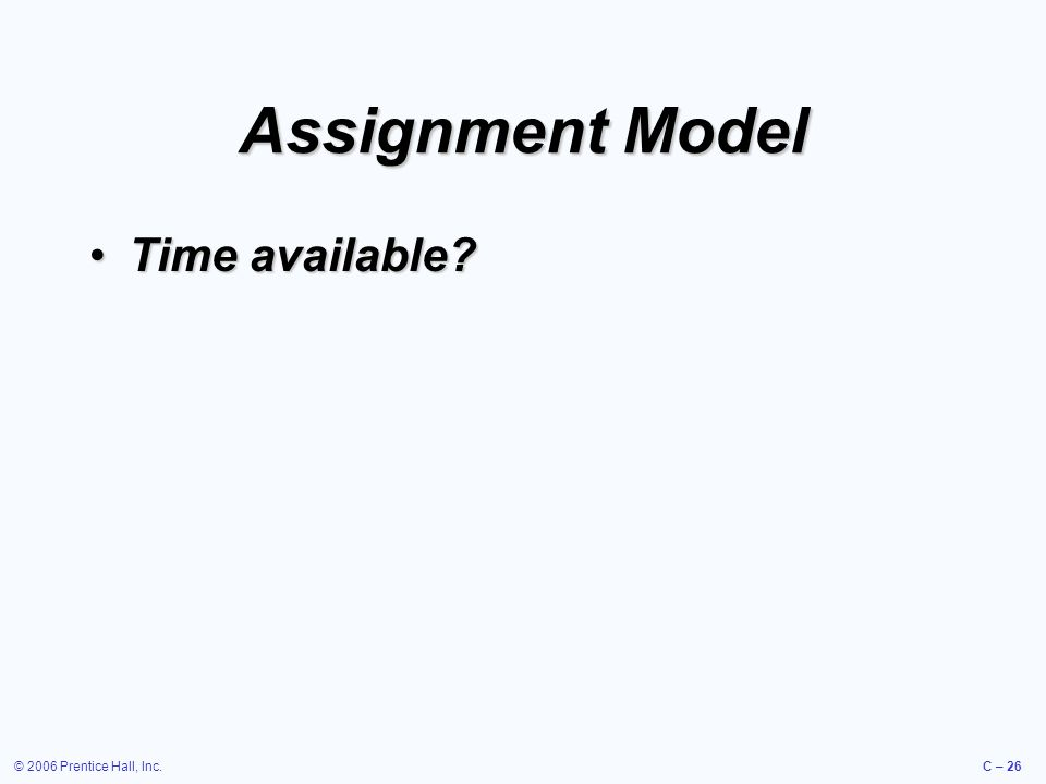 © 2006 Prentice Hall, Inc.C – 26 Assignment Model Time available?Time available?