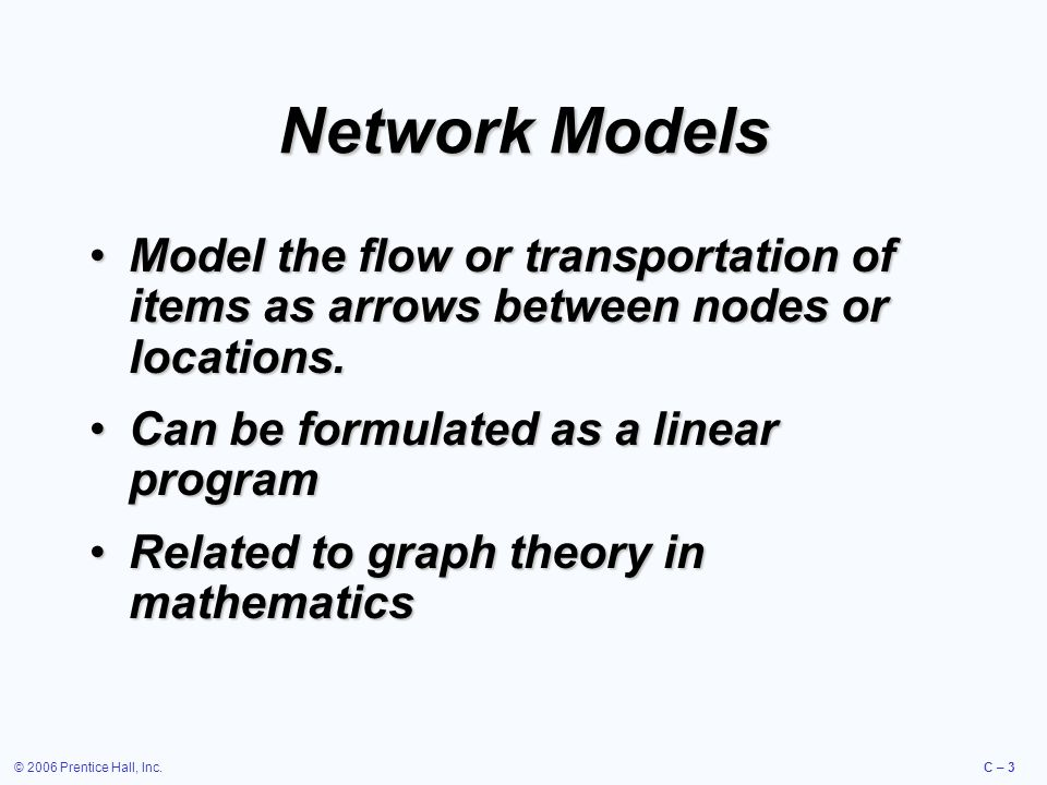 © 2006 Prentice Hall, Inc.C – 3 Network Models Model the flow or transportation of items as arrows between nodes or locations.Model the flow or transportation of items as arrows between nodes or locations.
