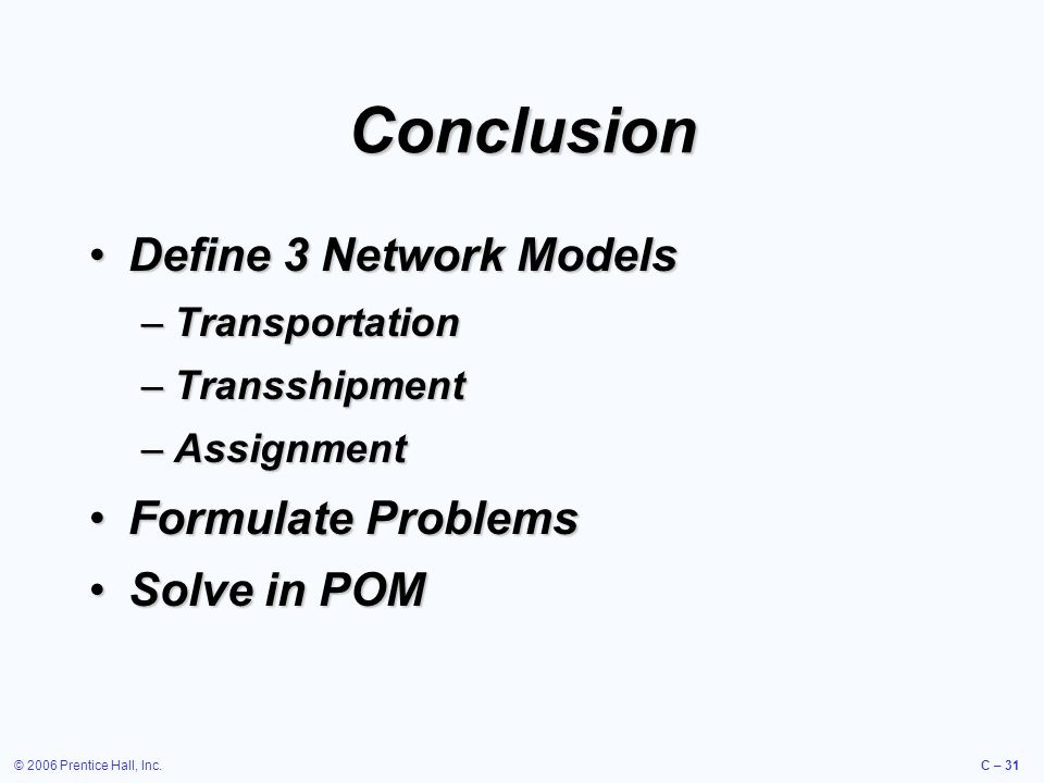 © 2006 Prentice Hall, Inc.C – 31 Conclusion Define 3 Network ModelsDefine 3 Network Models –Transportation –Transshipment –Assignment Formulate ProblemsFormulate Problems Solve in POMSolve in POM
