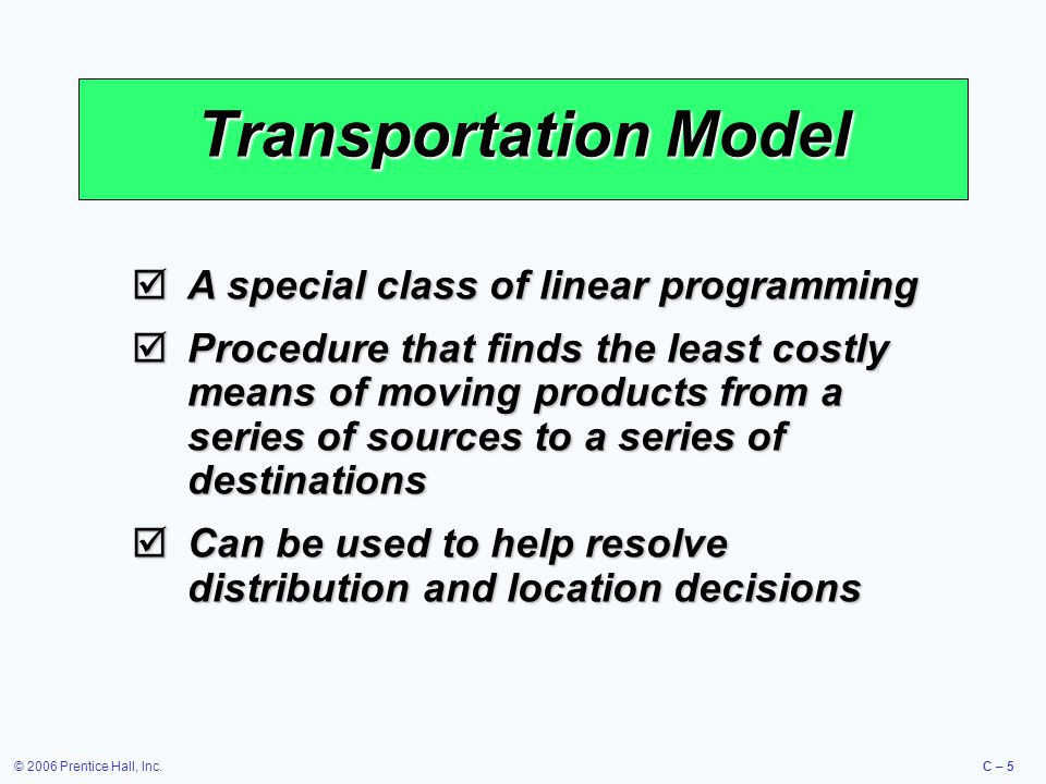 © 2006 Prentice Hall, Inc.C – 5 Transportation Model  A special class of linear programming  Procedure that finds the least costly means of moving products from a series of sources to a series of destinations  Can be used to help resolve distribution and location decisions