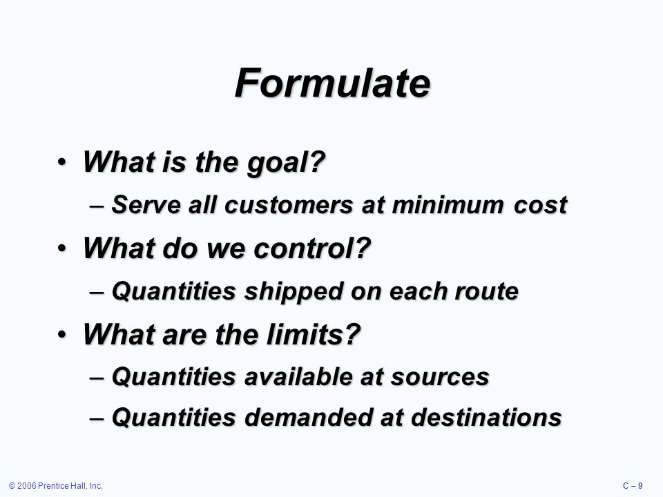 © 2006 Prentice Hall, Inc.C – 9 Formulate What is the goal What is the goal.