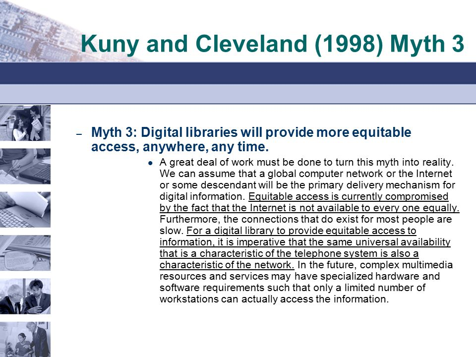 Kuny and Cleveland (1998) Myth 3 – Myth 3: Digital libraries will provide more equitable access, anywhere, any time. A great deal of work must be done