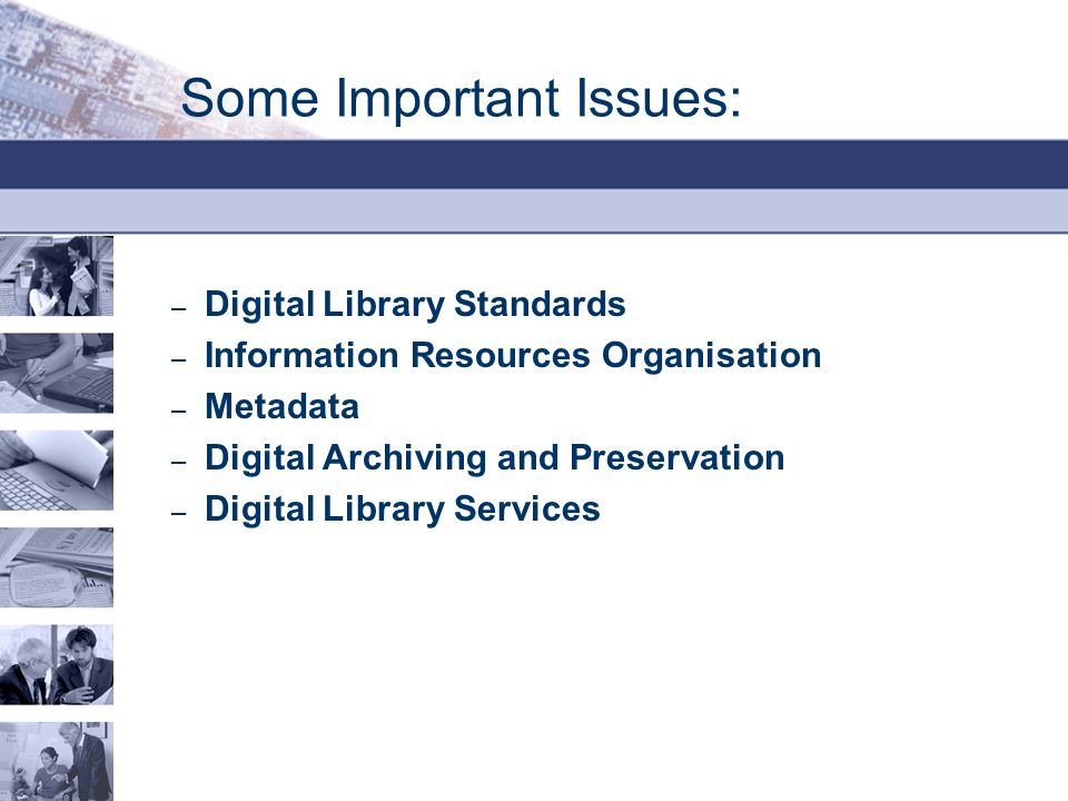 Some Important Issues: – Digital Library Standards – Information Resources Organisation – Metadata – Digital Archiving and Preservation – Digital Library Services