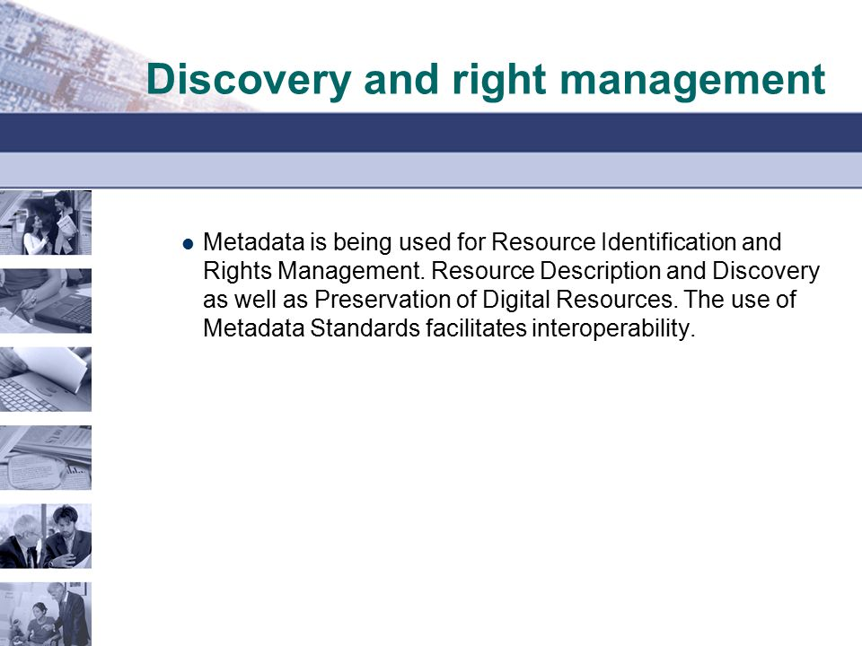 Discovery and right management Metadata is being used for Resource Identification and Rights Management. Resource Description and Discovery as well as