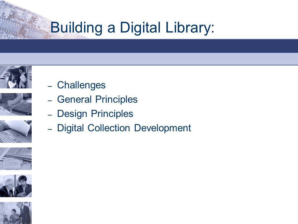 Building a Digital Library: – Challenges – General Principles – Design Principles – Digital Collection Development