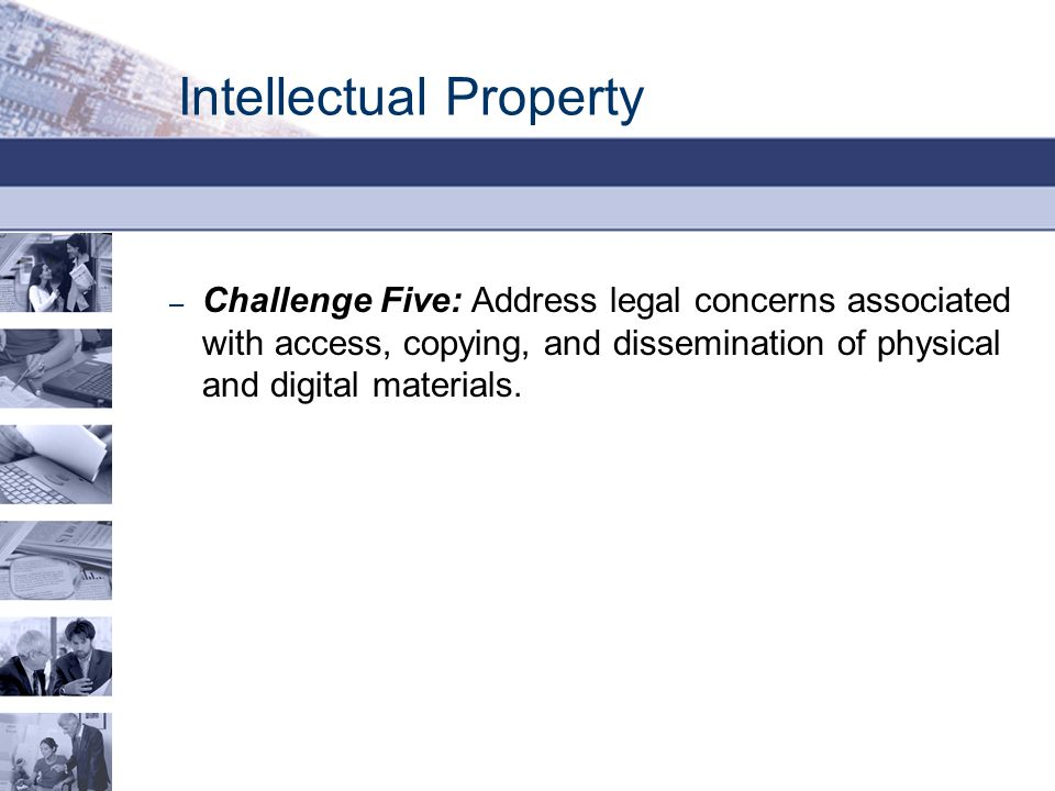 Intellectual Property – Challenge Five: Address legal concerns associated with access, copying, and dissemination of physical and digital materials.