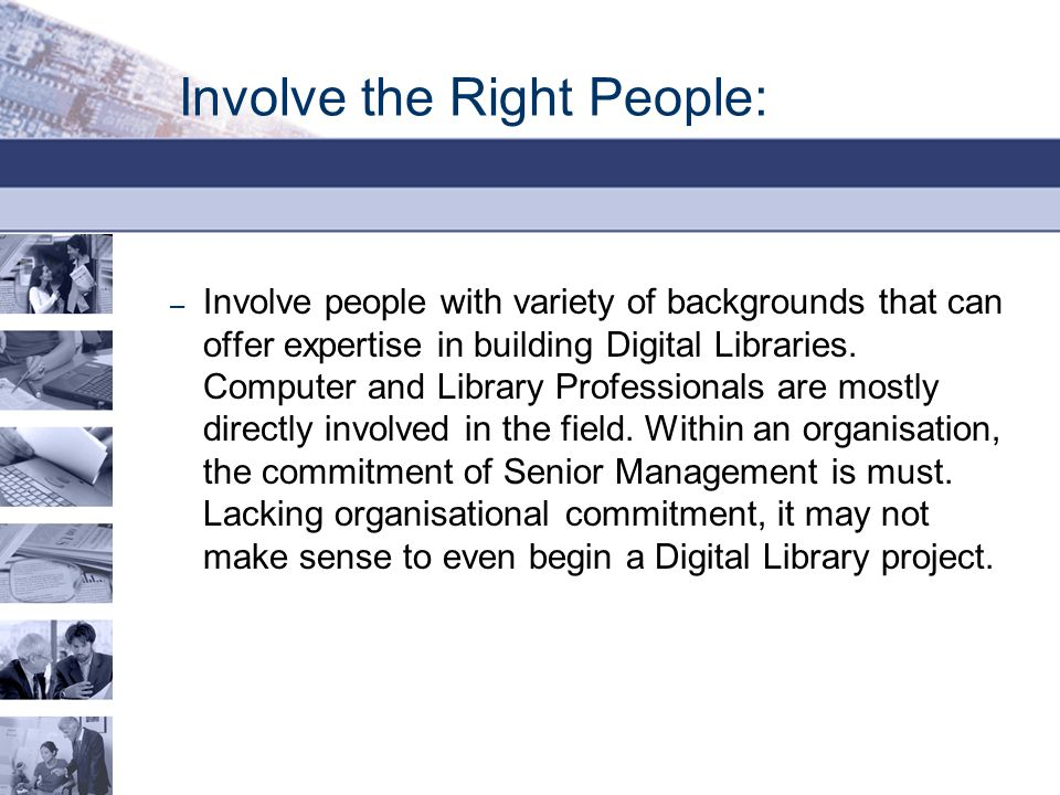 Involve the Right People: – Involve people with variety of backgrounds that can offer expertise in building Digital Libraries. Computer and Library Pr