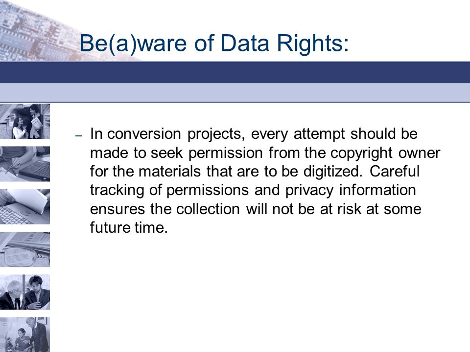 Be(a)ware of Data Rights: – In conversion projects, every attempt should be made to seek permission from the copyright owner for the materials that are to be digitized.