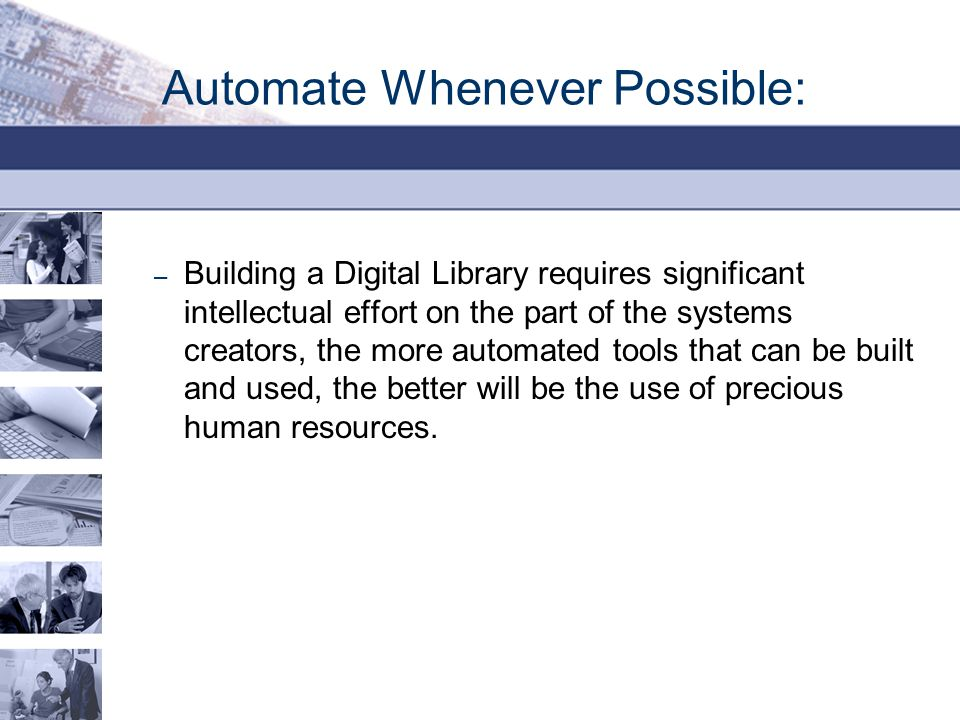 Automate Whenever Possible: – Building a Digital Library requires significant intellectual effort on the part of the systems creators, the more automa