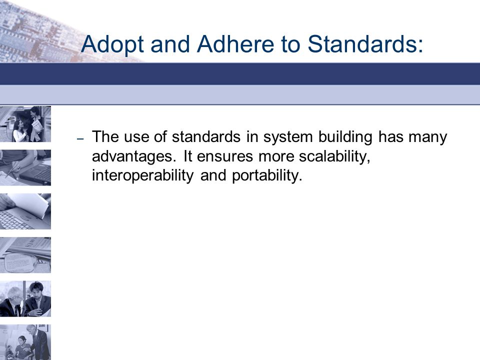 Adopt and Adhere to Standards: – The use of standards in system building has many advantages.